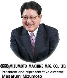 Mizumoto Machine Mfg. Co., Ltd. President and representative director, Masafumi Mizumoto