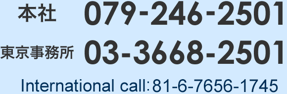 本社079-246-2501 東京事務所03-3668-2501 International call:81-6-6534-6808